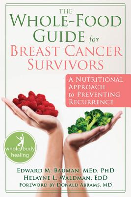 The Whole-Food Guide for Breast Cancer Survivors By Bauman, Ed/ Waldman, Helayne L.
